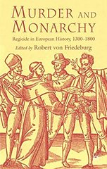 Murder And Monarchy: Regicide In European History, 1300-1800