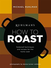 Ruhlman's How to Roast: Foolproof Techniques and Recipes for the Home Cook