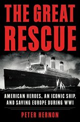The Great Rescue: American Heroes, an Iconic Ship, and Saving Europe During WWI