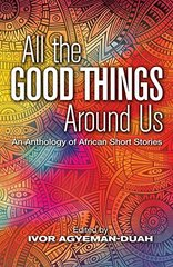 All the Good Things Around Us: An Anthology of African Short Stories