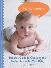 Hi, My Name Is: Babble's Guide to Choosing the Perfect Name for Your Baby