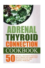 Adrenal Thyroid Connection Cookbook: 50 Natural Treatment Protocol Meals-break the Connection Between Thyroid and Adrenal Problems