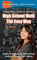 High School Math the Easy Way: Simple Strategies for Homeschool Parents in over Their Heads
