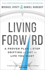 Living Forward: A Proven Plan to Stop Drifting and Get the Life You Want by Hyatt, Michael/ Harkavy, Daniel