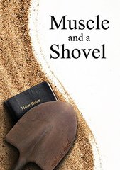 Muscle and a Shovel: A Raw, Gritty, True Story About Finding the Truth in a World Drowning in Religious Confusion.