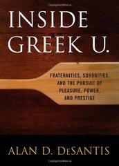 Inside Greek U.: Fraternities, Sororities, and the Pursuit of Pleasure, Power, and Prestige
