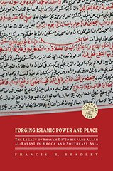 Forging Islamic Power and Place: The Legacy of Shaykh Daud Bin 'abd Allah Al-fatani in Mecca and Southeast Asia