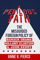A Perilous Path: The Misguided Foreign Policy of Barack Obama, Hillary Clinton, and John Kerry