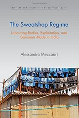 The Sweatshop Regime: Labouring Bodies, Exploitation and Garments Made in India