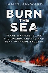 Burn the Sea: Flame Warfare, Black Propaganda and the Nazi Plan to Invade England