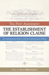 The Establishment of Religion Clause: The First Amendment: Its Constitutaional History and The Contemporary Debate