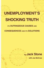 Unemployment's Shocking Truth: Its Outrageous Causes and Consequences and Its Solutions