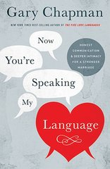 Now You're Speaking My Language: Honest Communication & Deeper Intimacy for a Stronger Marriage