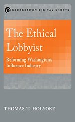 The Ethical Lobbyist: Reforming Washington's Influence Industry