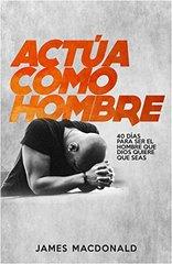 Actظ'a como hombre/ Act Like Men: 40 dظٹas para ser el hombre que Dios quiere que seas/ 40 Days to Biblical Manhood