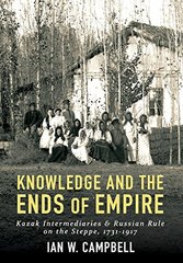 Knowledge and the Ends of Empire: Kazak Intermediaries and Russian Rule on the Steppe 1731-1917