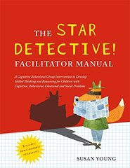 The Star Detective Facilitator Manual: A Cognitive Behavioral Group Intervention to Develop Skilled Thinking and Reasoning for Children With Cognitive, Behavioral, Emotional and Social Prob