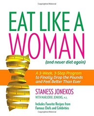 Eat Like a Woman ...and Never Diet Again: A 3-week, 3-step Program to Finally Drop the Pounds and Feel Better Than Ever