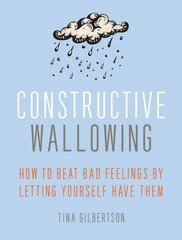 Constructive Wallowing: How to Beat Bad Feelings by Letting Yourself Have Them