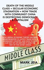 Death of the Middle Class + Secular Economic Stagnation = How Trade With Communist China Is Destroying Democracy & Capitalism: How Liberal Economic Theory Has Been Misrepresented to Justify Trade with a Communist Country, and How to Save Our Way of Lif...