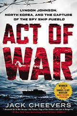 Act of War: Lyndon Johnson, North Korea, and the Capture of the Spy Ship Pueblo