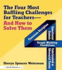 Four Most Baffling Challenges for Teachers And How to Solve Them: Classroom Discipline - Unmotivated Students - Underinvolved or Adversarial Parents - And Tough Working Conditions