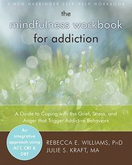 The Mindfulness Workbook for Addiction: A Guide to Coping With the Grief, Stress, and Anger That Trigger Addictive Behaviors by Williams, Rebecca E., Ph.D./ Kraft, Julie S.