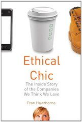Ethical Chic: The Inside Story of the Companies We Think We Love by Hawthorne, Fran