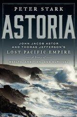 Astoria: Astor and Jefferson's Lost Pacific Empire: A Tale of Ambition and Survival on the Early American Frontier by Stark, Peter