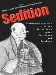 Sedition: Everyday Resistance in the Soviet Union Under Khrushchev and Brezhnev