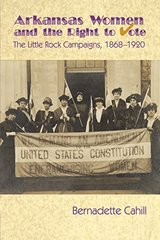 Arkansas Women and the Right to Vote: The Little Rock Campaigns: 1868-1920