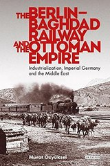 The Berlin-Baghdad Railway and the Ottoman Empire: Industrialization, Imperial Germany and the Middle East