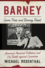 Barney: Grove Press and Barney Rosset, America's Maverick Publisher and His Battle Against Censorship