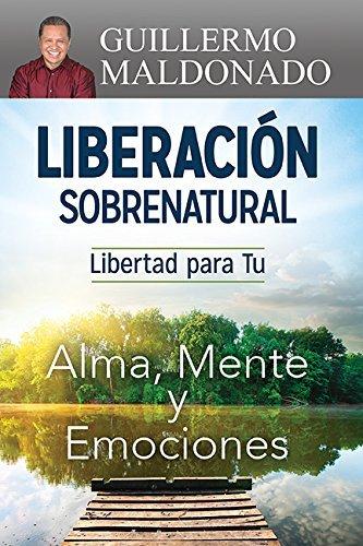 Liberacion sobrenatural / Supernatural Deliverance: Libertad para Tu alma, mente y emociones / Freedom for Your Soul Mind and Emotions