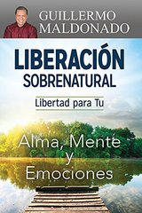 Liberacion sobrenatural / Supernatural Deliverance: Libertad para Tu alma, mente y emociones / Freedom for Your Soul Mind and Emotions