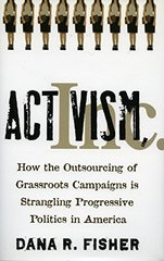 Activism, Inc.: How the Outsourcing of Grassroots Campaigns Is Strangling Progressive Politics in America