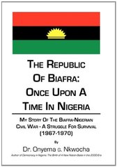 The Republic of Biafra- Once upon a Time in Nigeria: My Story of the Biafra-nigerian Civil War -a Struggle for Survival 1967-1970