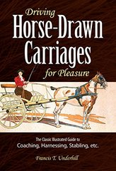 Driving Horse-Drawn Carriages for Pleasure: The Classic Illustrated Guide to Coaching Harnessing Stabling, Etc.