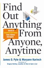 Find Out Anything From Anyone, Anytime: Secrets of Calculated Questioning from a Veteran Interrogator by Pyle, James O./ Karinch, Maryann/ Hartley, Gregory (FRW)