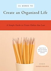 31 Words to Create an Organized Life: Simple Strategies and Expert Advice to Win The Battle Against Chaos and Clutter : A Simple Guide to Creating Habits That Last