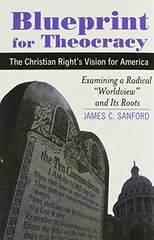 """""""Blueprint for Theocracy: The Christian Right's Vision for America: Examining a Radical """"""""Worldview"""""""" and Its Root"""""""