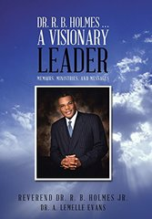 Dr. R. B. Holmes . . . a Visionary Leader: Memoirs, Ministries, and Messages