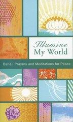 Illumine My World: Baha'i Prayers and Meditations for Peace