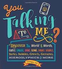You Talking to Me?: Discover the World of Words, Codes, Emojis, Signs, Slang, Smoke Signals, Barks, Babbles, Growls, Gestures, Hieroglyphics & More