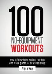 100 No-Equipment Workouts: Easy to Follow Home Workout Routines With Visual Guides for All Fitness Levels