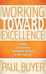 Working Toward Excellence: 8 Values for Achieving Uncommon Success in Work and Life by Buyer, Paul
