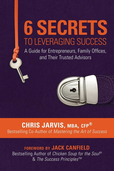 6 Secrets to Leveraging Success: A Guide for Entrepreneurs, Family Offices, and Their Trusted Advisors