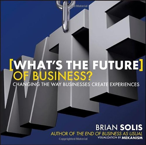 What's the Future of Business: Changing the Way Businesses Create Experiences by Solis, Brian