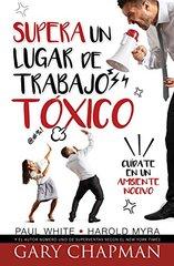Supera un lugar de trabajo to´xico / Rising Above a Toxic Workplace: Cuيdate De Un Ambiente Nocivo /Beware of a Harmful Environment
