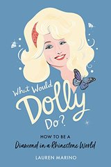 What Would Dolly Do?: How to Be a Diamond in a Rhinestone World